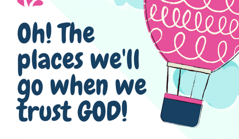 Oh! The Places We Will Go When We Trust GOD!